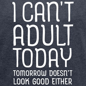 I Can't Adult Today... Tee shirts - T-shirt Femme à manches retroussées