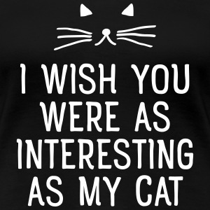 I Wish You Were As Interesting As My Cat T-shirts - Dame premium T-shirt