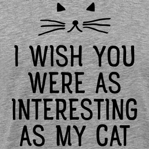 I Wish You Were As Interesting As My Cat T-shirts - Premium-T-shirt herr