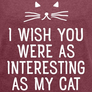 I Wish You Were As Interesting As My Cat T-Shirts - Women's T-shirt with rolled up sleeves