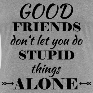 Good friends don't let you do stupid things T-Shirts - Women's Premium T-Shirt