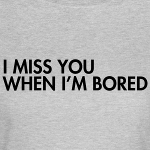 I miss you when i'm bored T-Shirts - Frauen T-Shirt