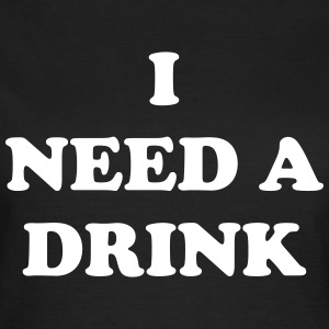 I need a drink T-Shirts - Women's T-Shirt