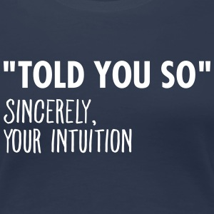 I Told You So Sincerely Your Intuition T-skjorter - Premium T-skjorte for kvinner
