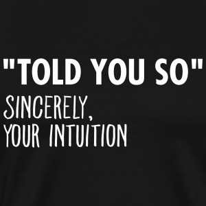 I Told You So Sincerely Your Intuition T-Shirts - Men's Premium T-Shirt