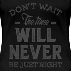 Don't Wait - Inspirational Quotes. - Women's Premium T-Shirt