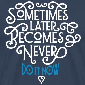 Sometimes Later Becomes Never - Do It Now T-skjorter - Premium T-skjorte for menn
