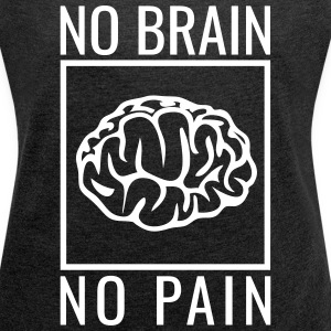 no brain no pain brain saying statement stupidity T-Shirts - Women's T-shirt with rolled up sleeves