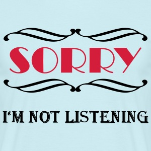 Sorry, I'm not listening T-Shirts - Männer T-Shirt