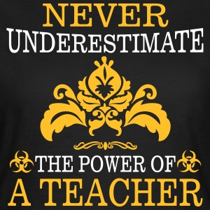 NEVER UNDERESTIMATE A TEACHER! T-Shirts - Women's T-Shirt