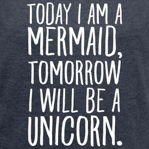 Today I Am A Mermaid, Tomorrow I Will Be A Unicorn T-Shirts - Frauen T-Shirt mit gerollten Ärmeln