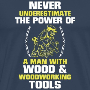 NEVER UNDERESTIMATE A MAN WHO WORKS WITH WOOD! T-Shirts - Men's Premium T-Shirt
