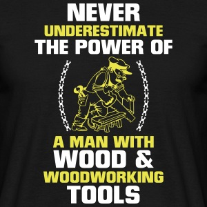 NEVER UNDERESTIMATE A MAN WHO WORKS WITH WOOD! T-Shirts - Men's T-Shirt