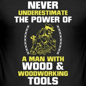 NEVER UNDERESTIMATE A MAN WHO WORKS WITH WOOD! T-Shirts - Men's Slim Fit T-Shirt