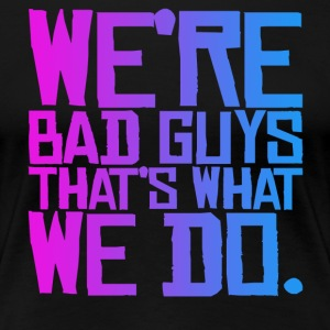 WE'RE BAD GUYS T-Shirts - Women's Premium T-Shirt