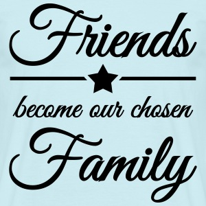 Friends become our chosen family T-Shirts - Männer T-Shirt