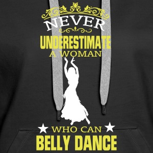 NEVER UNDERESTIMATE A WOMAN WHO CAN BELLY DANCE! Hoodies & Sweatshirts - Women's Premium Hoodie