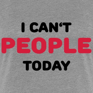 I can't people today T-Shirts - Frauen Premium T-Shirt