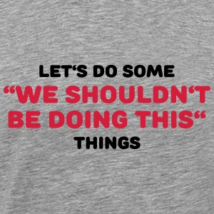 We shouldn't be doing this T-Shirts - Men's Premium T-Shirt