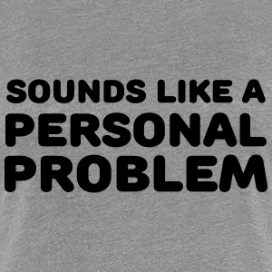 Sounds like a personal problem T-shirts - Vrouwen Premium T-shirt