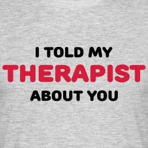 I told my therapist about you T-Shirts - Men's T-Shirt