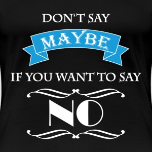 Don't say maybe if you want to say NO T-Shirts - Women's Premium T-Shirt
