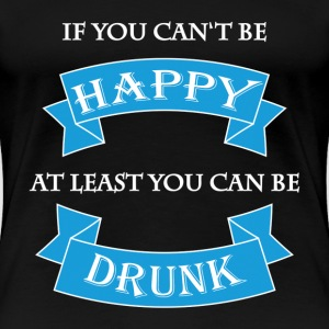 If you can't be happy T-shirts - Dame premium T-shirt