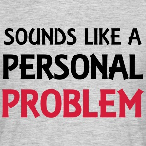 Sounds like a personal problem T-shirts - Mannen T-shirt