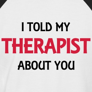 I told my therapist about you T-Shirts - Men's Baseball T-Shirt