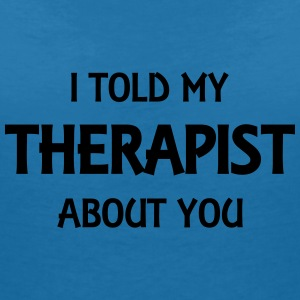 I told my therapist about you T-Shirts - Frauen T-Shirt mit V-Ausschnitt