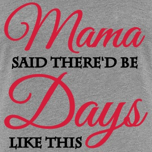 Mama said there'd be days like this T-Shirts - Women's Premium T-Shirt