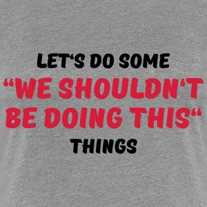 We shouldn't be doing this T-Shirts - Women's Premium T-Shirt