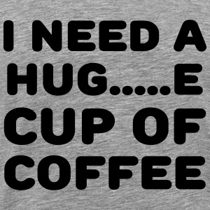 I need a hug...e cup of coffee Tee shirts - T-shirt Premium Homme