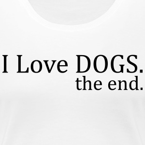 I Love Dogs. The End. T-Shirts - Women's Premium T-Shirt