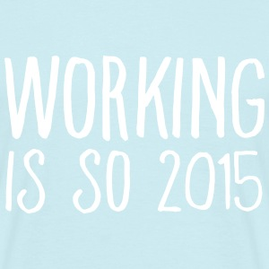 working is so 2015 Magliette - Maglietta da uomo