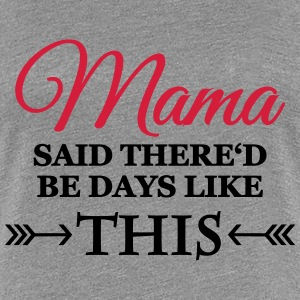 Mama said there'd be days like this T-Shirts - Frauen Premium T-Shirt