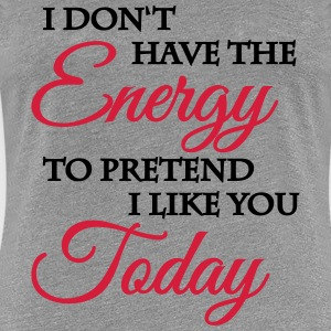 No energy to pretend I like you T-Shirts - Women's Premium T-Shirt