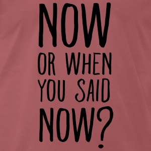 Now or when you said now? T-Shirts - Männer Premium T-Shirt