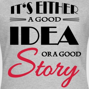 It's either a good idea or a good story T-Shirts - Women's T-Shirt