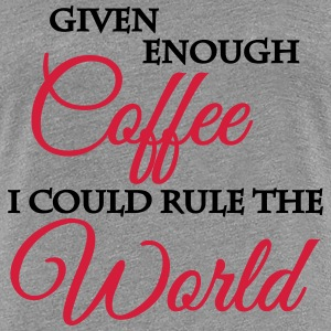 Given enough coffee I could rule the world T-Shirts - Women's Premium T-Shirt