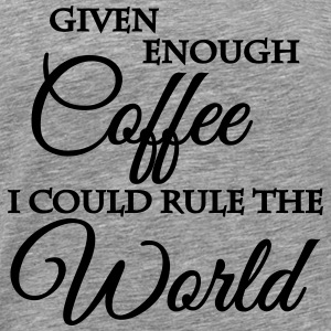 Given enough coffee I could rule the world T-shirts - Mannen Premium T-shirt