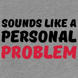 Sounds like a personal problem T-Shirts - Women's Premium T-Shirt