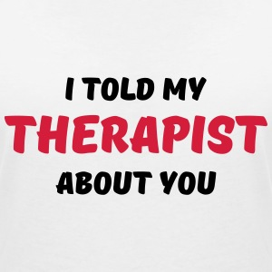 I told my therapist about you T-Shirts - Women's V-Neck T-Shirt