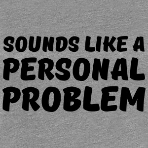 Sounds like a personal problem Tee shirts - T-shirt Premium Femme