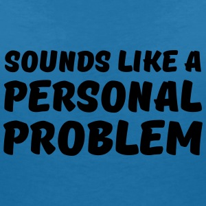 Sounds like a personal problem T-Shirts - Frauen T-Shirt mit V-Ausschnitt