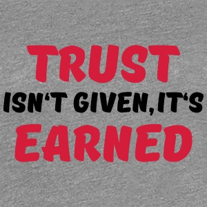 Trust isn't given, it's earned Camisetas - Camiseta premium mujer