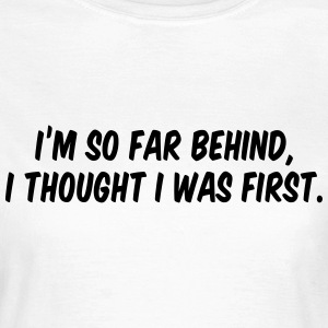 I'm so far behind, I thought I was first T-shirts - Dame-T-shirt