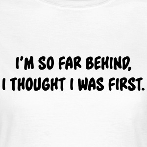 I'm so far behind, I thought I was first T-Shirts - Women's T-Shirt