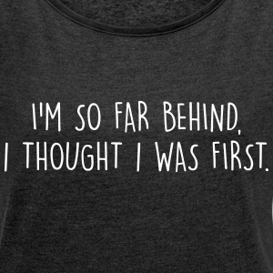 I'm so far behind, I thought I was first T-shirts - Dame T-shirt med rulleærmer