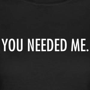 You needed me T-shirts - Dame-T-shirt